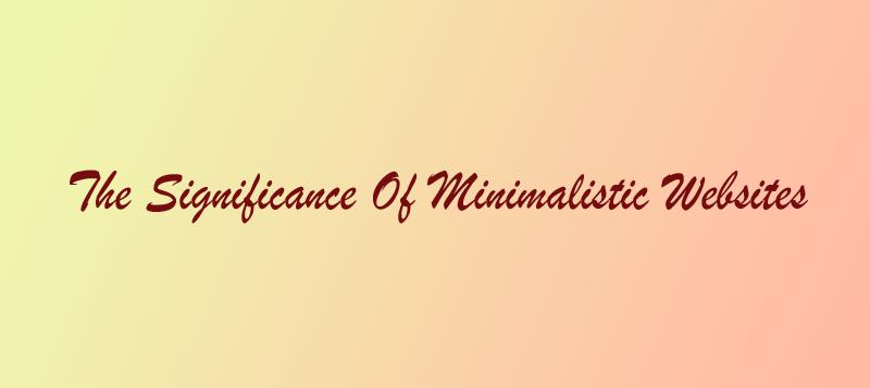 The Significance of Minimalistic Web Design